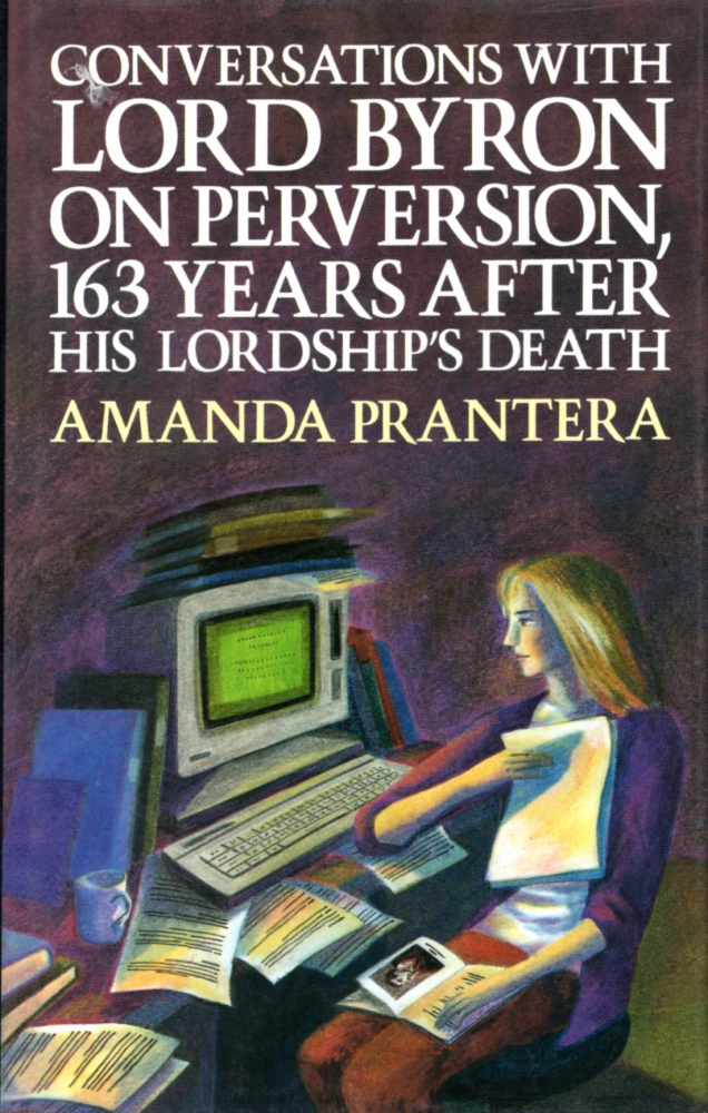 Conversations with Lord Byron on Perversion, 163 Years After His Lordships's Death. Amanda Prantera.