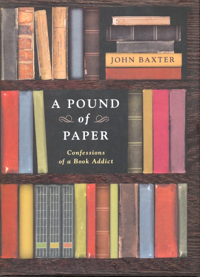 A Pound of Paper: Confessions of a Book Addict. John Baxter.