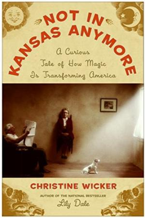 Not In Kansas Anymore: A Curious Tale of How Magic is Transforming America. Christine Wicker.