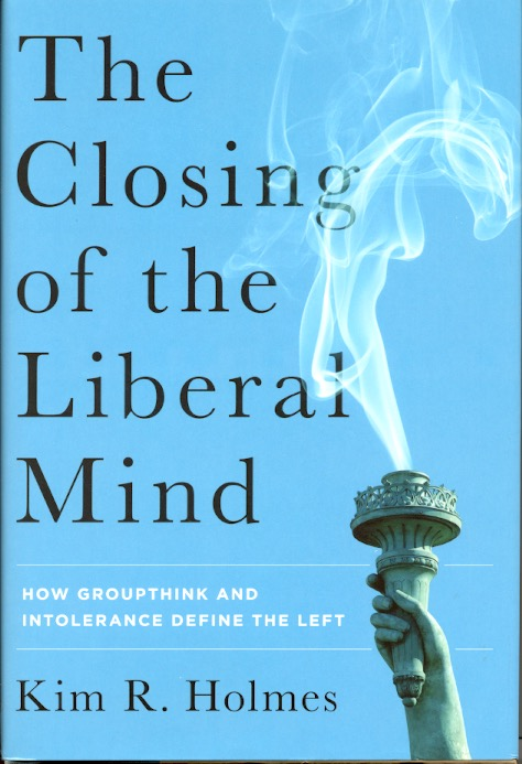 The Closing of the Liberal Mind: How Groupthink and Intolerance Define the Left. Kim R. Holmes.