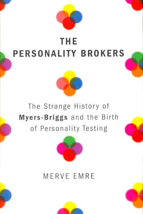 The Personality Brokers: The Strange History of Myers-Briggs and the Birth of Personality Testing. Merve Emre.