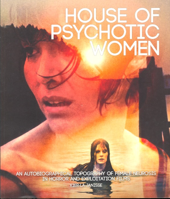 House of Psychotic Women: An Autobiographical Topography of Female Neurosis in Horror and Exploitation Films. Kier-La Janisse.