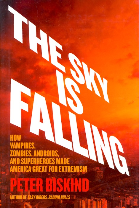 The Sky Is Falling: How Vampires, Zombies, Androids, and Superheroes Made America Great for Extremism. Peter Biskind.
