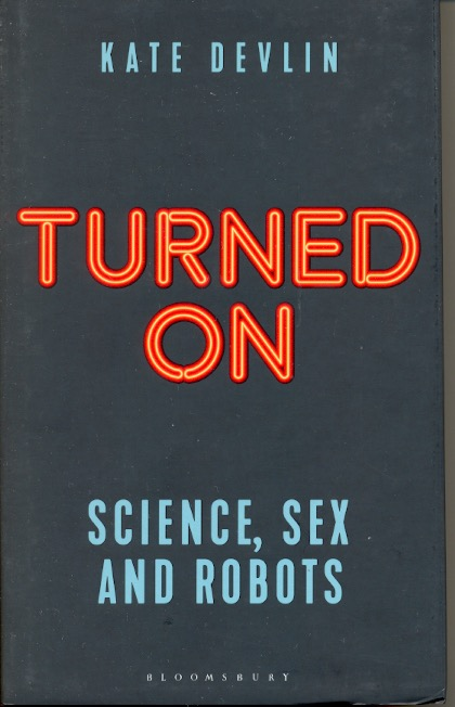Turned on: Science, Sex and Robots. Kate Devlin.