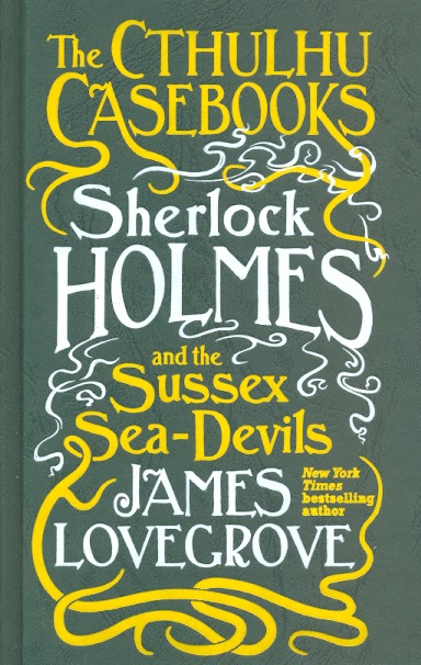 The Cthulhu Casebooks - Sherlock Holmes and the Sussex Sea-Devils. James Lovegrove.