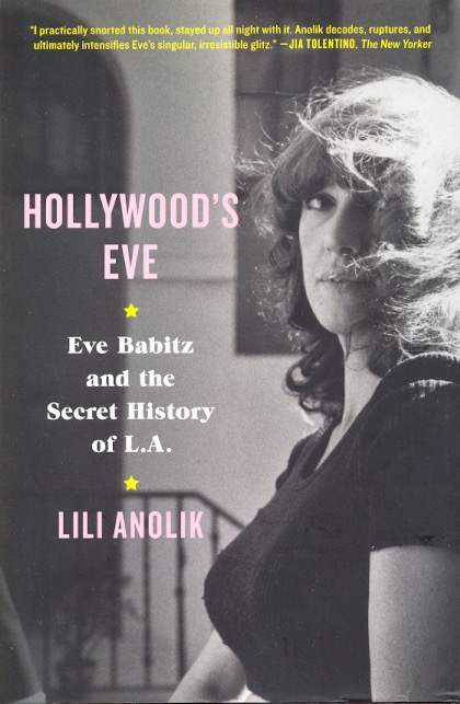 Hollywood's Eve: Eve Babitz and the Secret History of L.A. Lili Anolik.