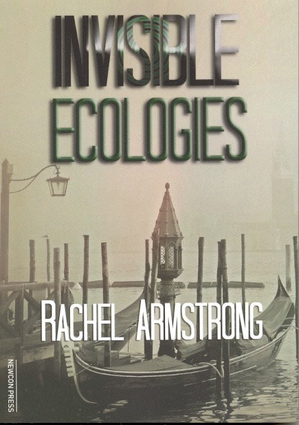 Invisible Ecologies. Rachel Armstrong.