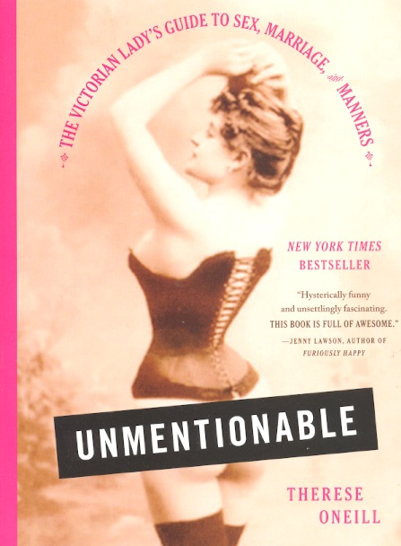 Unmentionable: The Victorian Lady's Guide to Sex, Marriage, and Manners. Therese Oneill.