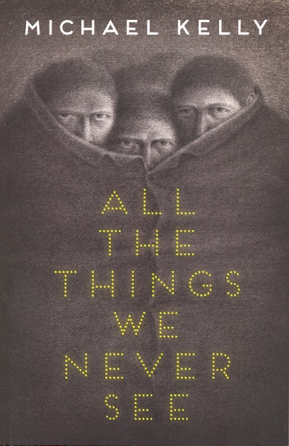 All the Things We Never See. Michael Kelly.