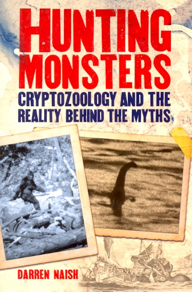 Hunting Monsters: Cryptozoology and the Reality Behind the Myths. Darren Naish.