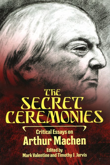 The Secret Ceremonies: Critical Essays on Arthur Machen. Mark Valentine, Timothy J. Jarvis.