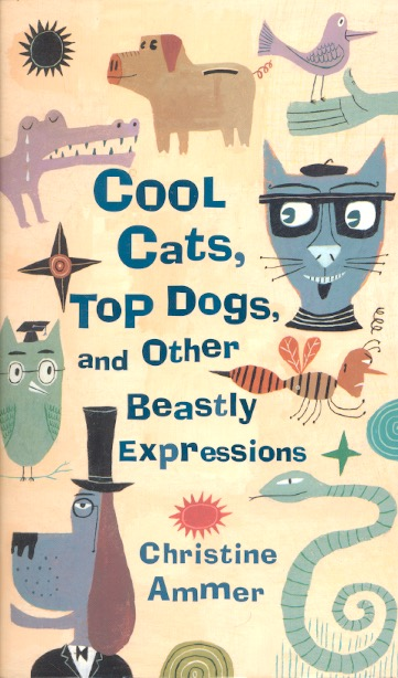 Cool Cats, Top Dogs, and Other Beastly Expressions. Christine Ammer.