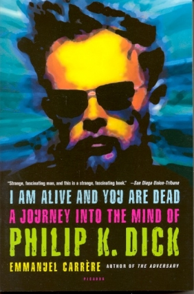I Am Alive and You are Dead: A Journey Into the Mind of Philip K. Dick. Emmanuel Carrere, on...