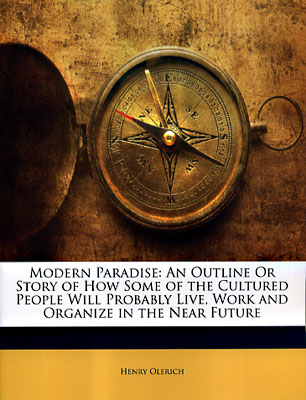 Modern Paradise: An Outline or Story of How Some of the Cultured People Will Probably Live, Work and Organize in the Near Future. Henry Olerich.