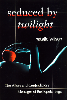 Seduced by Twilight: The Allure and Contradictory Messages of the Popular Saga. Natalie Wilson.