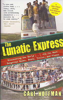 The Lunatic Express: Discovering the World . . . Via Its Most Dangerous Buses, Boats, Trains, and...