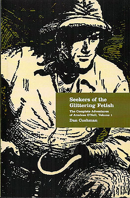 Seekers of the Glittering Fetish: The Complete Adventures of Armless O'Neil, Volume 1. Dan Cushman.