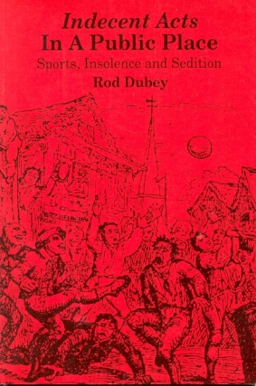 Indecent Acts in a Public Place: Sports, Insolence and Sedition. Rod Dubey.