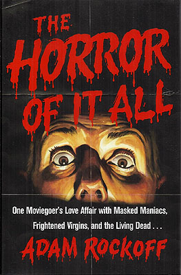 The Horror of It All: One Moviegoer's Love Affair with Masked Maniacs, Frightened Virgins, and the Living Dead. Adam Rockoff.