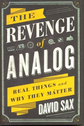 The Revenge of Analog: Real Things and Why They Matter. David Sax