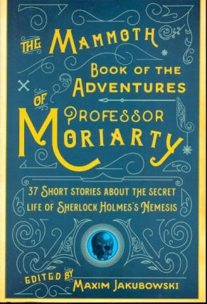 The Mammoth Book of the Adventures of Professor Moriarty: 37 Short Stories about the Secret Life of Sherlock Holmes's Nemesis. Maxim Jakubowski.