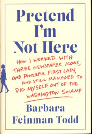 Pretend I'm Not Here: How I Worked with Three Newspaper Icons, One Powerful First Lady, and Still Managed to Dig Myself Out of the Washington Swamp. Barbara Feinman Todd.