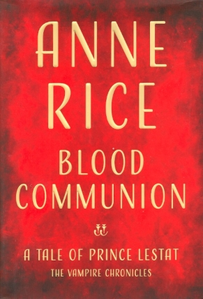 Blood Communion: A Tale of Prince Lestat. Anne Rice.