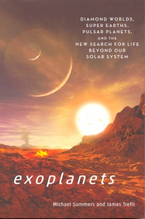 Exoplanets: Diamond Worlds, Super Earths, Pulsar Planets, and the New Search for Life Beyond Our Solar System. Michael Summers, James Trefil.