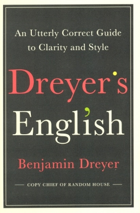Dreyer's English: An Utterly Correct Guide to Clarity and Style. Benjamin Dreyer.