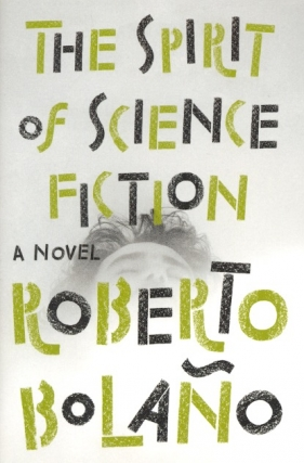 The Spirit of Science Fiction. Roberto Bolano.