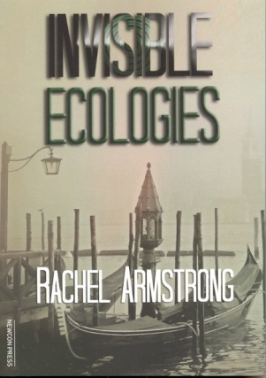 Invisible Ecologies. Rachel Armstrong