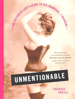 Unmentionable: The Victorian Lady's Guide to Sex, Marriage, and Manners. Therese Oneill