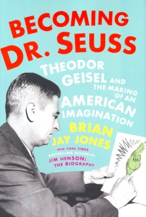Becoming Dr. Seuss: Theodor Geisel and the Making of an American Imagination. Brian Jay Jones