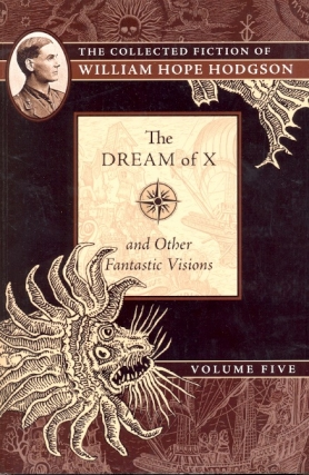 The Dream of X & Other Fantastic Visions: Collected Fiction of William Hope Hodgson Volume 5....