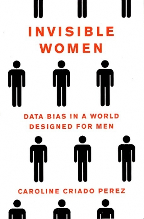 Invisible Women: Data Bias in a World Designed for Men. Caroline Criado Perez
