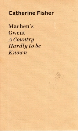 Machen's Gwent: A Country Hardly to be Known. Catherine Fisher