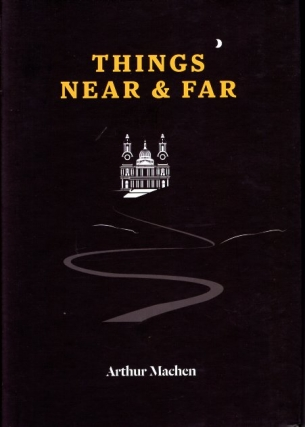 Things Near & Far. Arthur Machen
