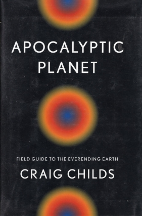 Apocalyptic Planet: Field Guide to the Everending Earth. Craig Childs