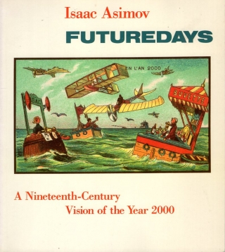 Futuredays: A Nineteenth Century Vision of the Year 2000. Isaac Asimov, Jean Marc Cote