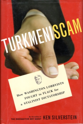 Turkmeniscam: How Washington Lobbyists Fought to Flack for a Stalinist Dictatorship. Ken Silverstein